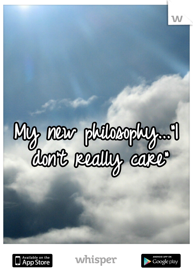 "My new philosophy...""I don't really care"""