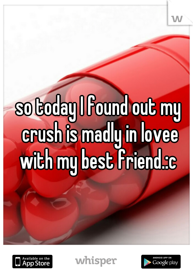 so today I found out my crush is madly in lovee with my best friend.:c