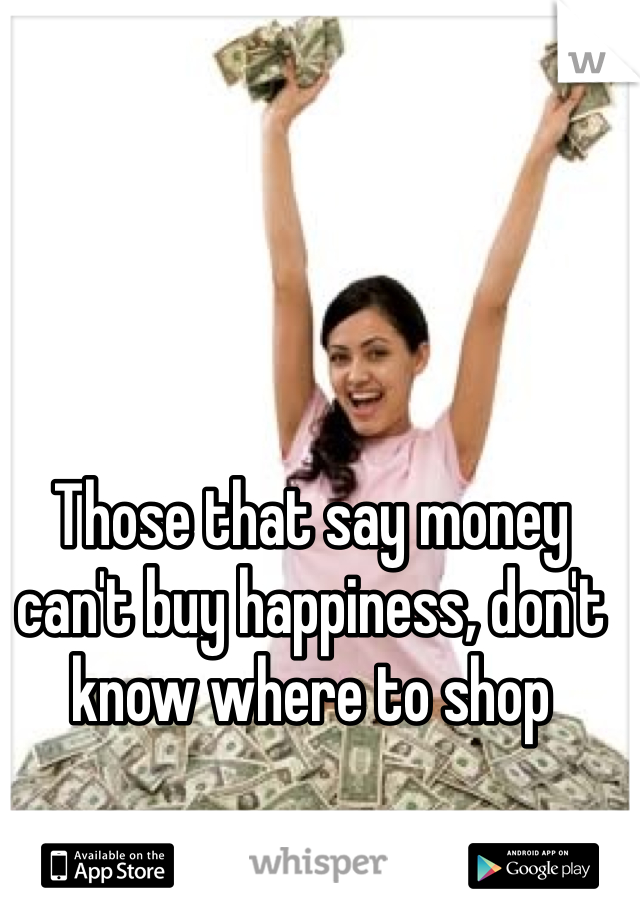 Those that say money can't buy happiness, don't know where to shop