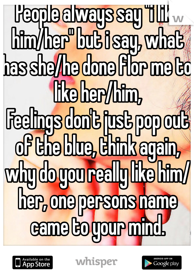 """People always say """"i like him/her"""" but i say, what has she/he done flor me to like her/him, Feelings don't just pop out of the blue, think again, why do you really like him/her, one persons name came to your mind."""