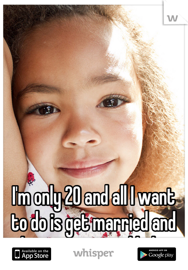 I'm only 20 and all I want to do is get married and have cute mixed kids.