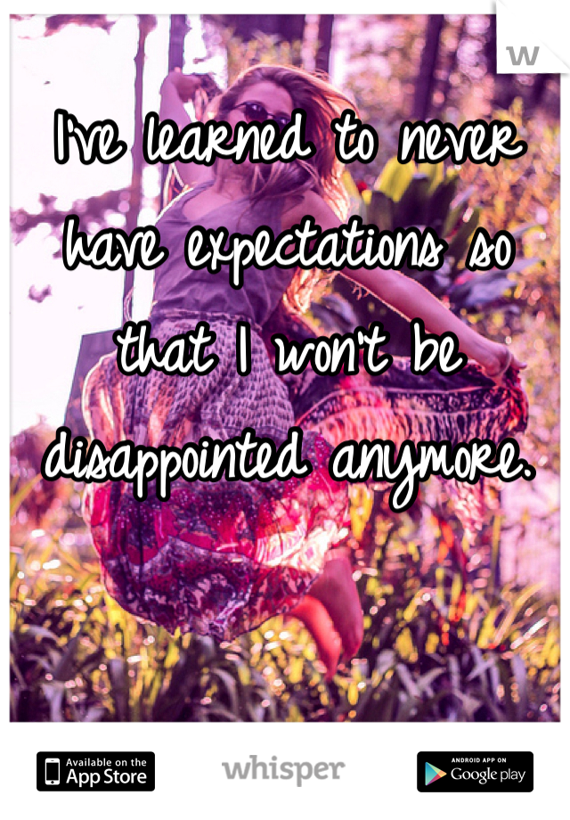 I've learned to never have expectations so that I won't be disappointed anymore.