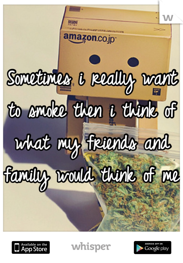 Sometimes i really want to smoke then i think of what my friends and family would think of me