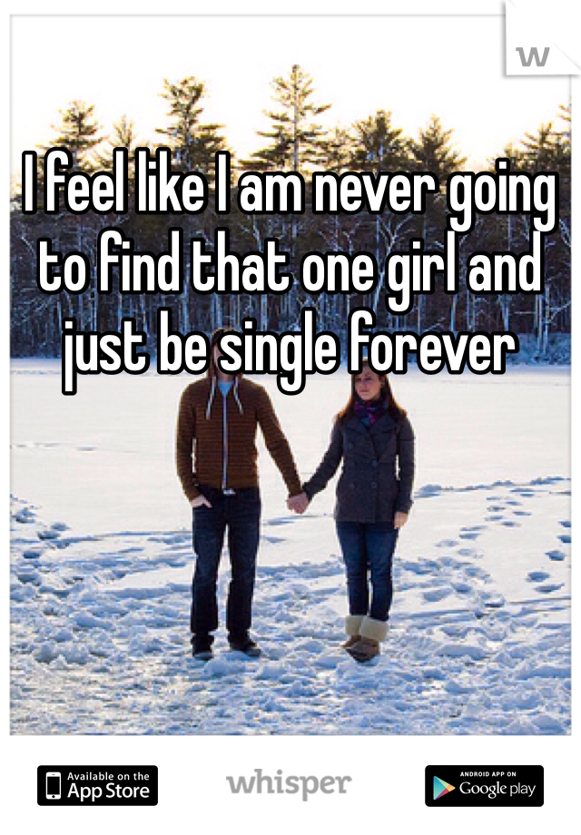 I feel like I am never going to find that one girl and just be single forever