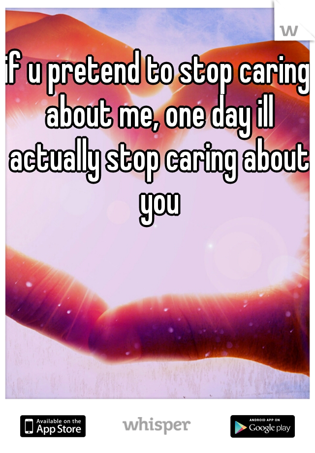 if u pretend to stop caring about me, one day ill actually stop caring about you