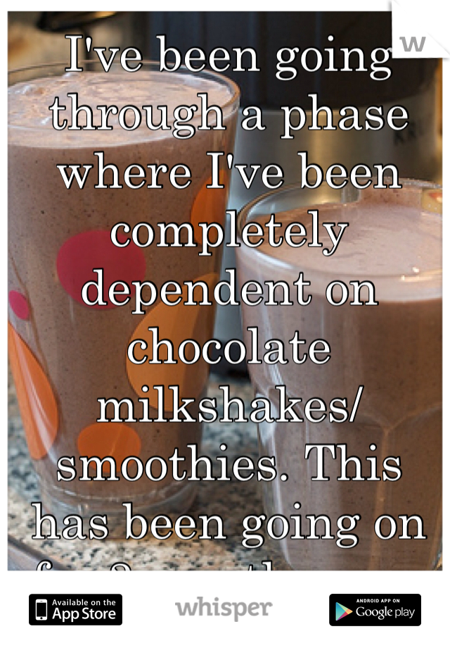 I've been going through a phase where I've been completely dependent on chocolate milkshakes/smoothies. This has been going on for 3 months now.
