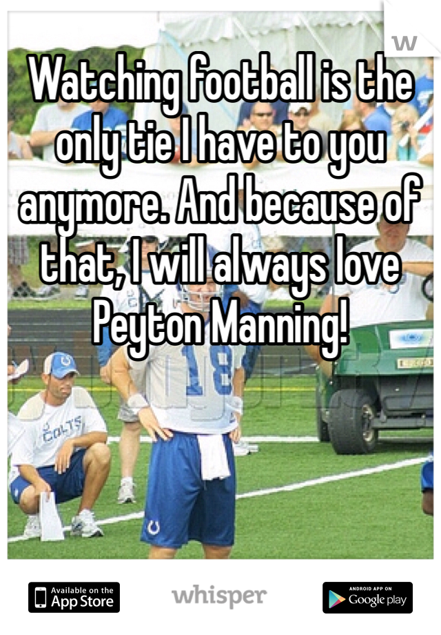 Watching football is the only tie I have to you anymore. And because of that, I will always love Peyton Manning!