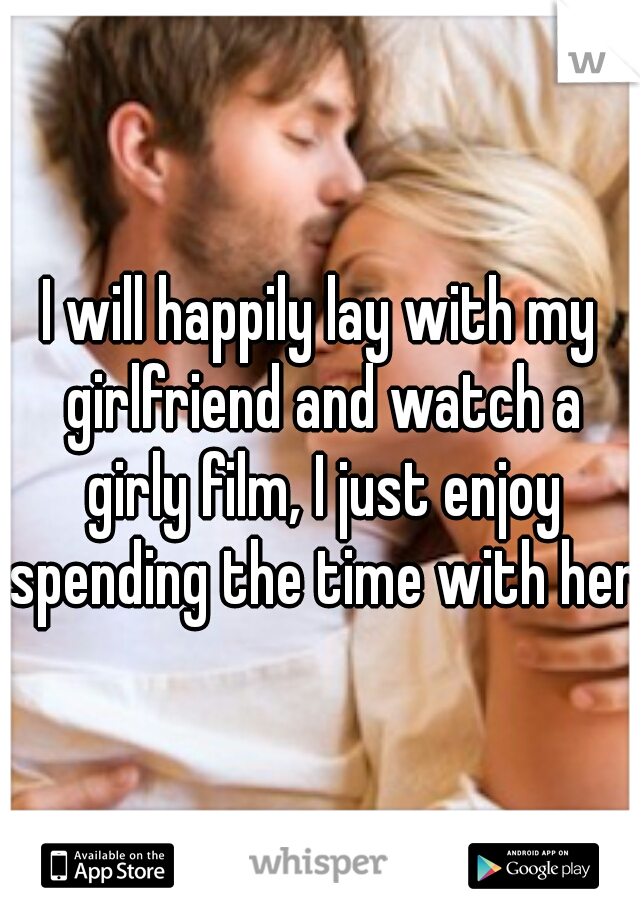 I will happily lay with my girlfriend and watch a girly film, I just enjoy spending the time with her