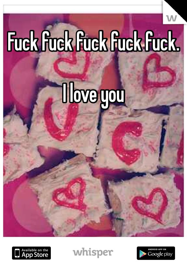 Fuck fuck fuck fuck fuck.   I love you