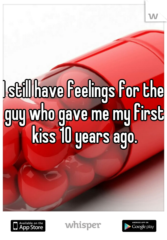 I still have feelings for the guy who gave me my first kiss 10 years ago.