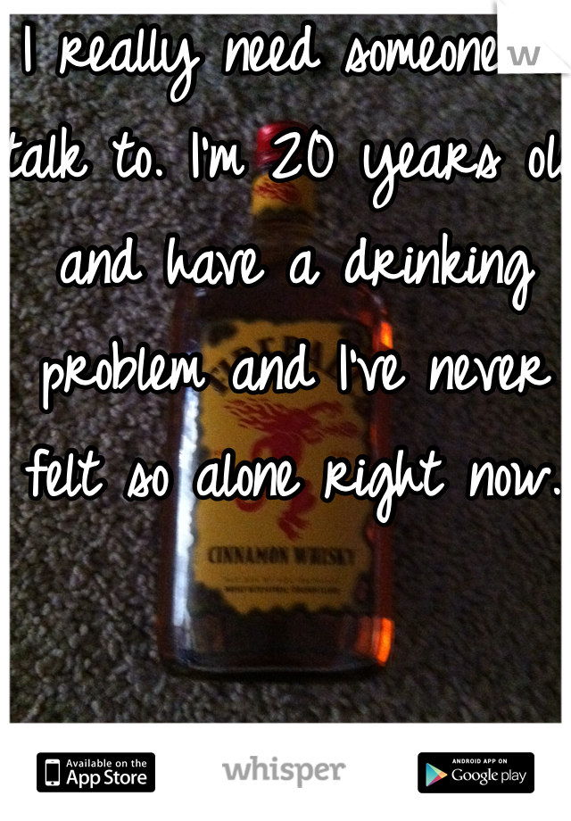 I really need someone to talk to. I'm 20 years old and have a drinking problem and I've never felt so alone right now.