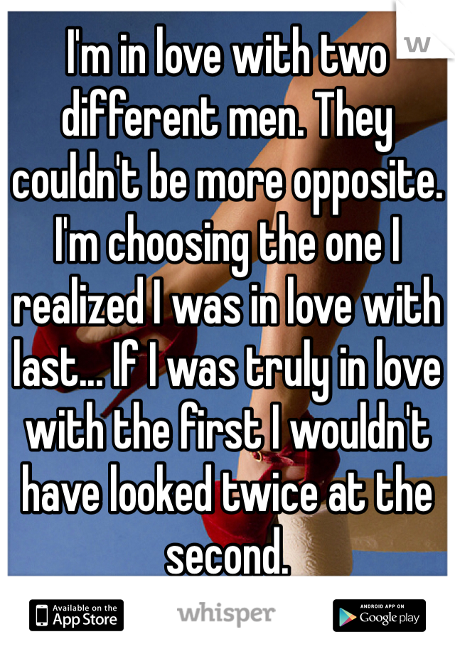 I'm in love with two different men. They couldn't be more opposite. I'm choosing the one I realized I was in love with last... If I was truly in love with the first I wouldn't have looked twice at the second.