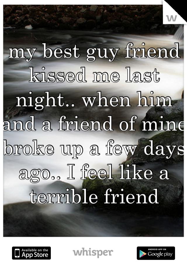 my best guy friend kissed me last night.. when him and a friend of mine broke up a few days ago.. I feel like a terrible friend