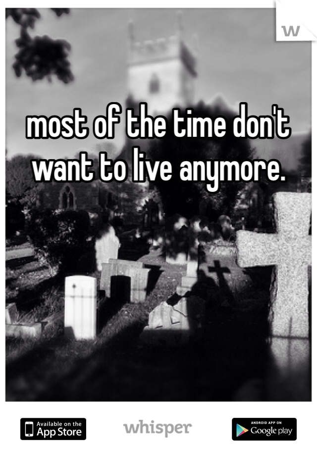 most of the time don't want to live anymore.