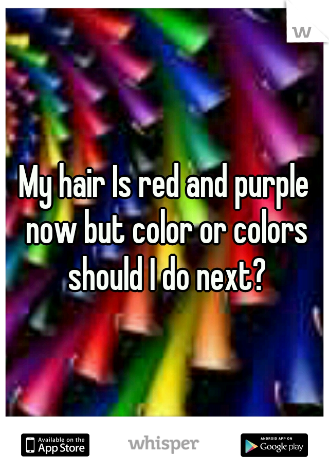 My hair Is red and purple now but color or colors should I do next?