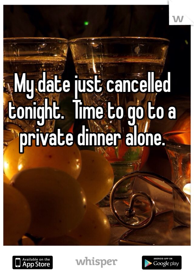 My date just cancelled tonight.  Time to go to a private dinner alone.