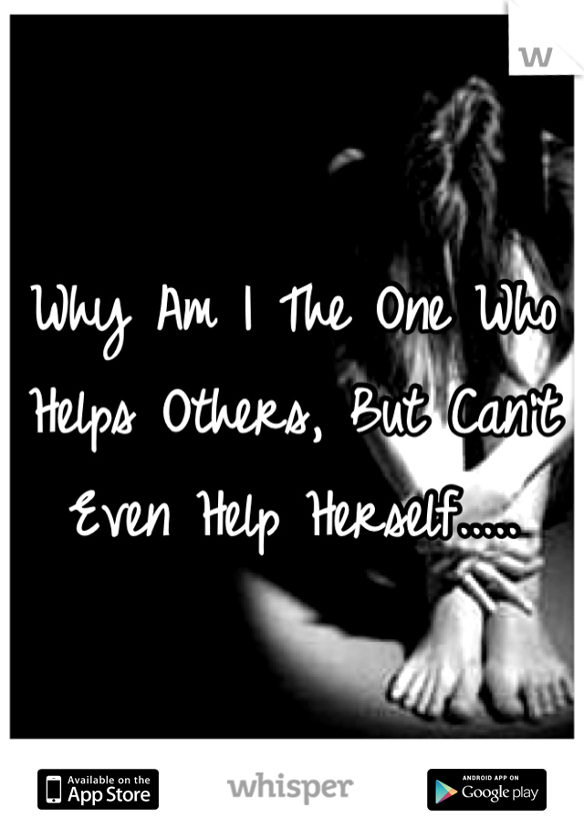 Why Am I The One Who Helps Others, But Can't Even Help Herself.....