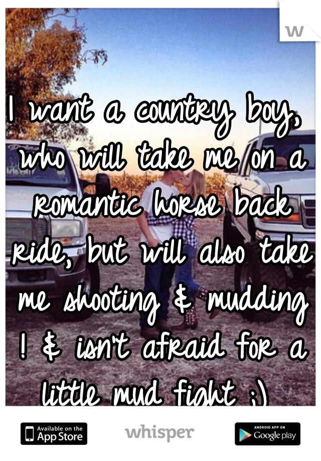 I want a country boy, who will take me on a romantic horse back ride, but will also take me shooting & mudding ! & isn't afraid for a little mud fight ;)