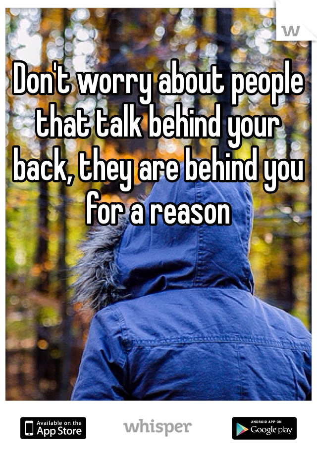 Don't worry about people that talk behind your back, they are behind you for a reason