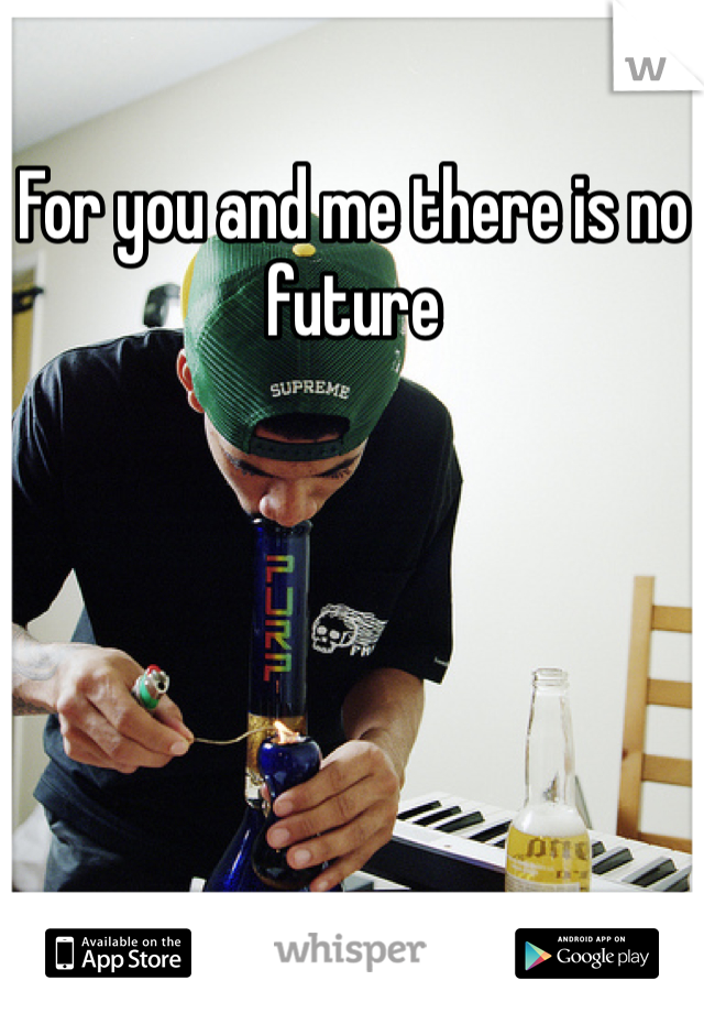 For you and me there is no future