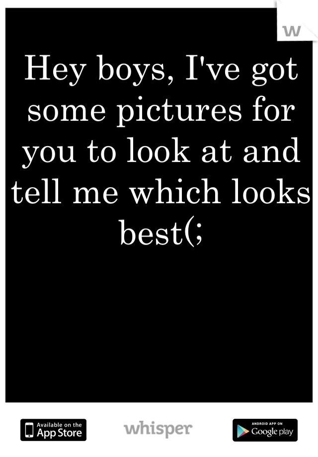 Hey boys, I've got some pictures for you to look at and tell me which looks best(;