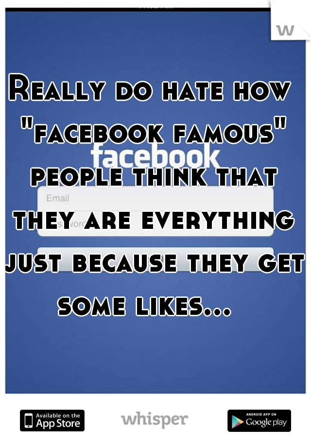 """Really do hate how """"facebook famous"""" people think that they are everything just because they get some likes..."""