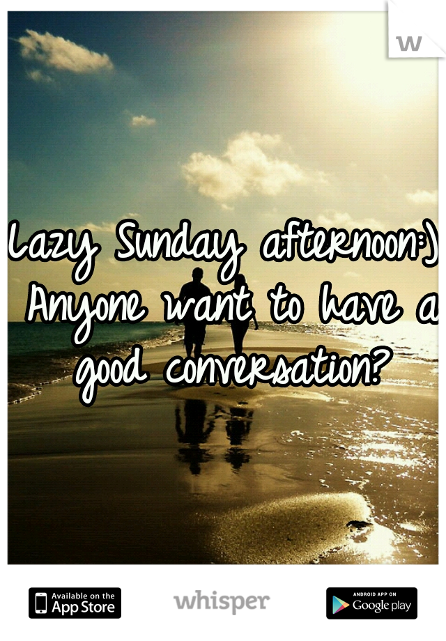 Lazy Sunday afternoon:) Anyone want to have a good conversation?
