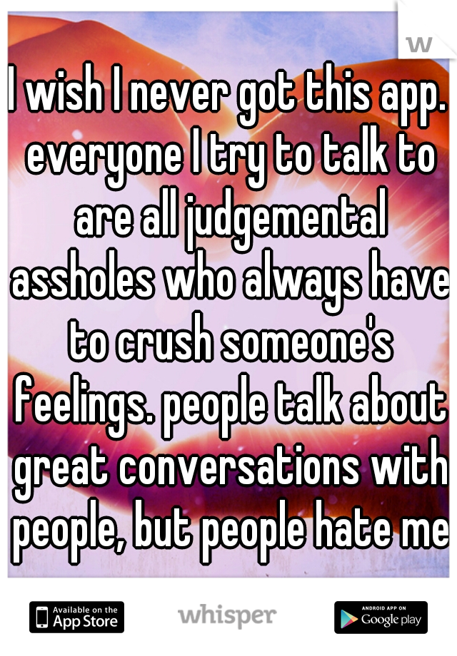 I wish I never got this app. everyone I try to talk to are all judgemental assholes who always have to crush someone's feelings. people talk about great conversations with people, but people hate me