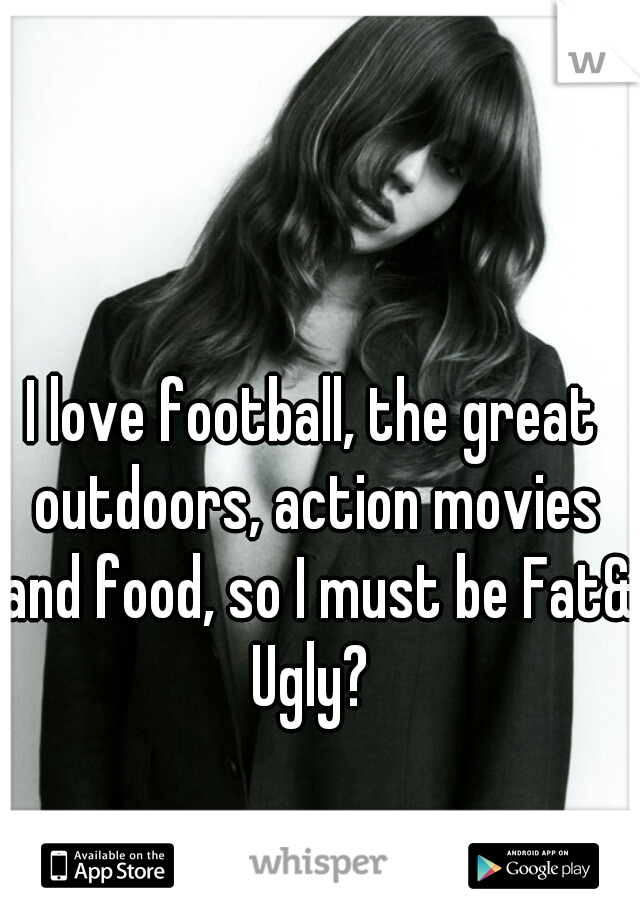 I love football, the great outdoors, action movies and food, so I must be Fat& Ugly?