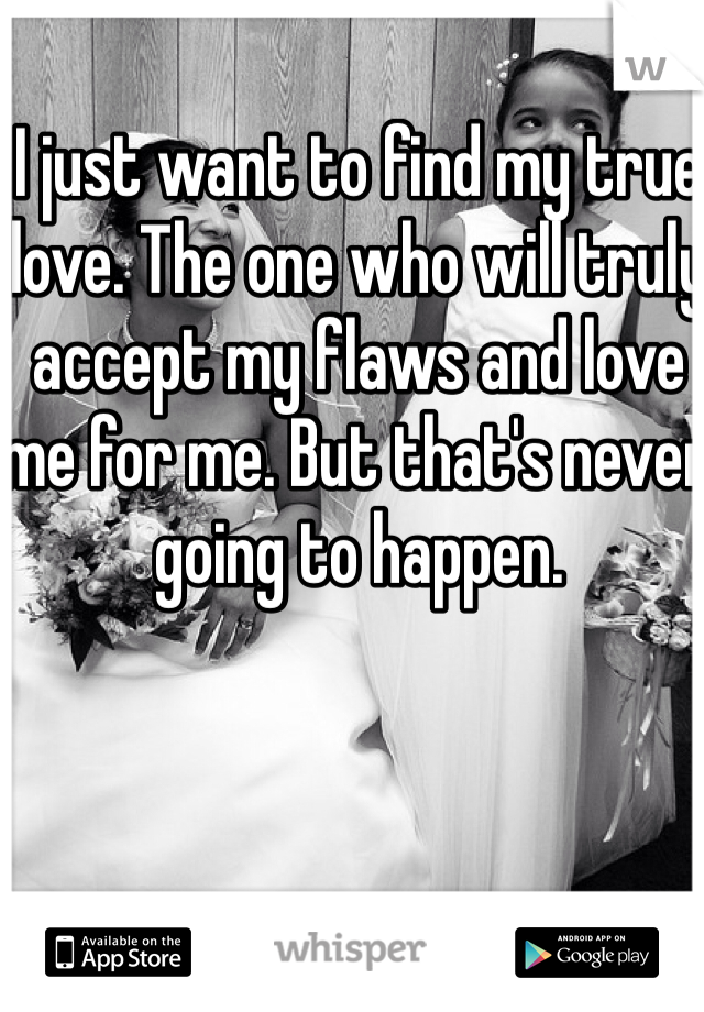 I just want to find my true love. The one who will truly accept my flaws and love me for me. But that's never going to happen.