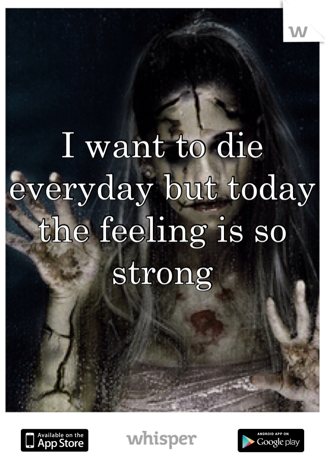 I want to die everyday but today the feeling is so strong