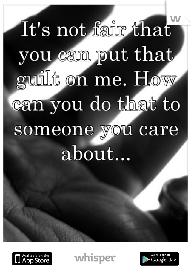 It's not fair that you can put that guilt on me. How can you do that to someone you care about...