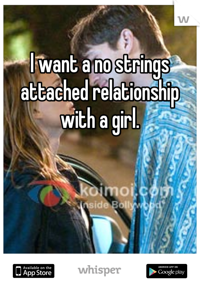 I want a no strings attached relationship with a girl.