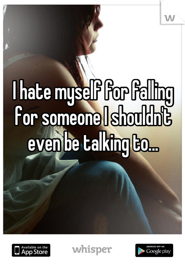I hate myself for falling for someone I shouldn't even be talking to...