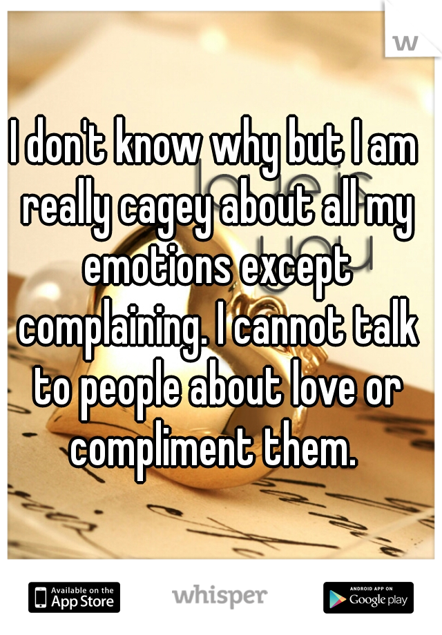 I don't know why but I am really cagey about all my emotions except complaining. I cannot talk to people about love or compliment them.