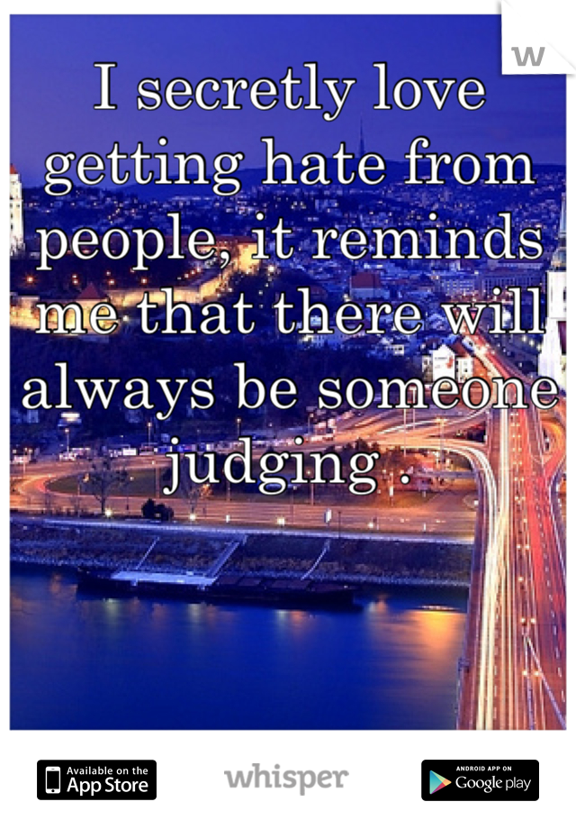 I secretly love getting hate from people, it reminds me that there will always be someone judging .