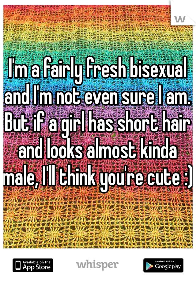 I'm a fairly fresh bisexual and I'm not even sure I am. But if a girl has short hair and looks almost kinda male, I'll think you're cute :)
