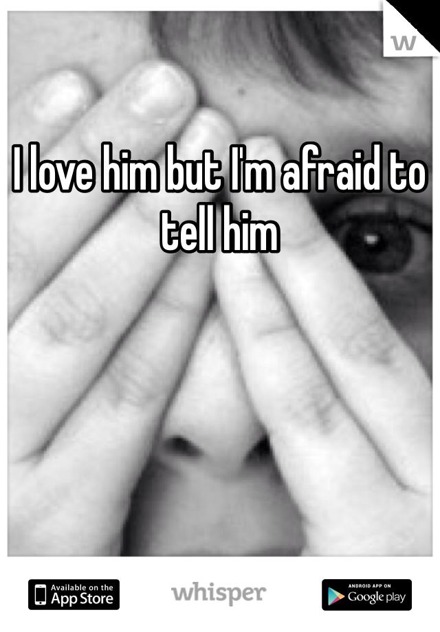 I love him but I'm afraid to tell him
