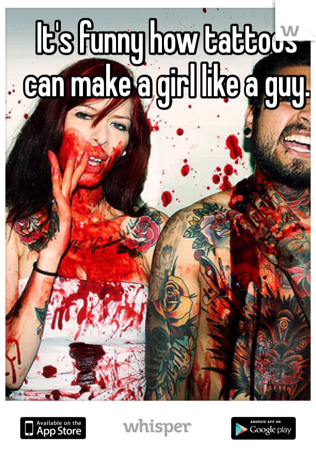 It's funny how tattoos can make a girl like a guy.
