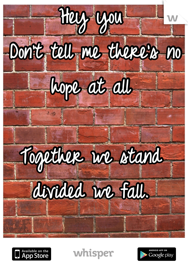 Hey you  Don't tell me there's no hope at all   Together we stand divided we fall.