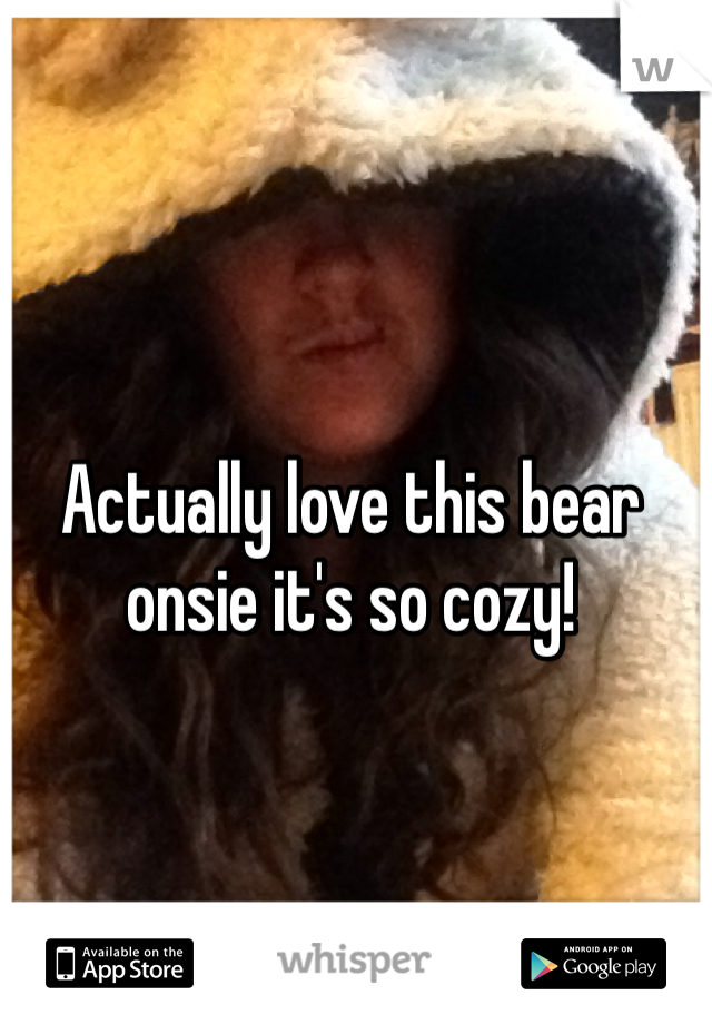 Actually love this bear onsie it's so cozy!