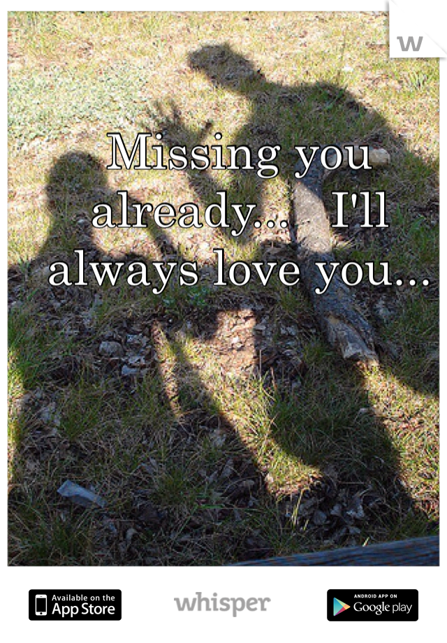Missing you already...   I'll always love you...