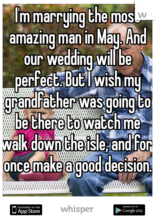 I'm marrying the most amazing man in May. And our wedding will be perfect. But I wish my grandfather was going to be there to watch me walk down the isle, and for once make a good decision.