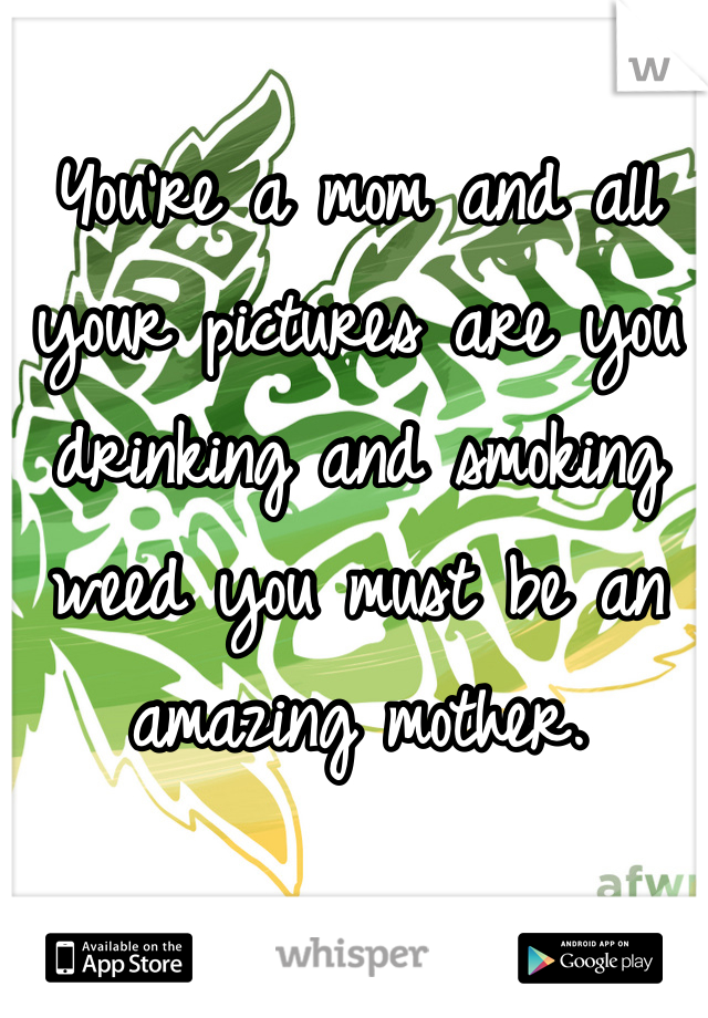 You're a mom and all your pictures are you drinking and smoking weed you must be an amazing mother.