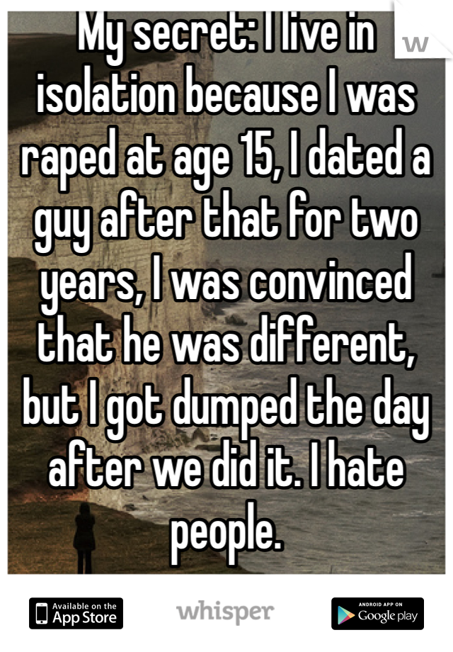 My secret: I live in isolation because I was raped at age 15, I dated a guy after that for two years, I was convinced that he was different, but I got dumped the day after we did it. I hate people.