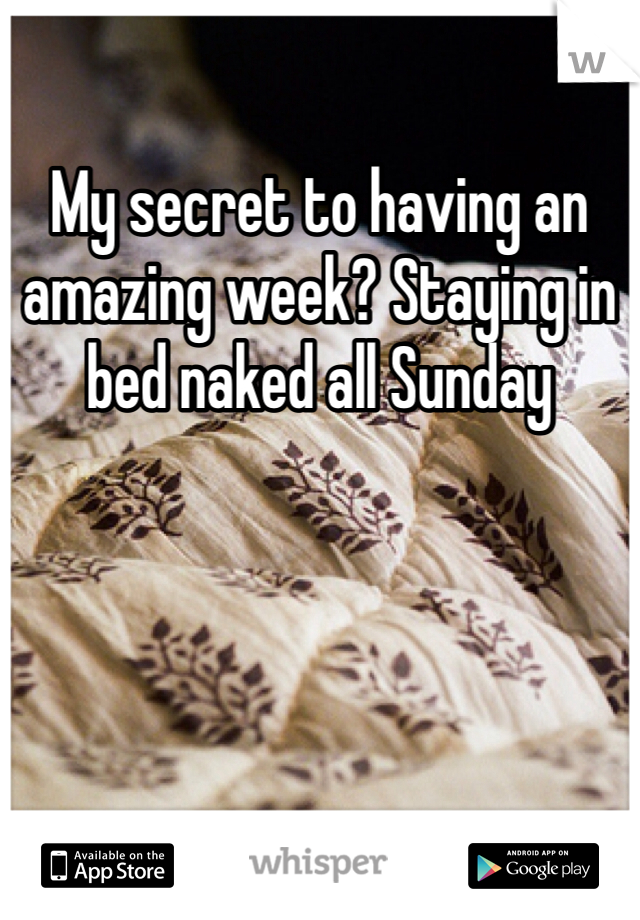 My secret to having an amazing week? Staying in bed naked all Sunday