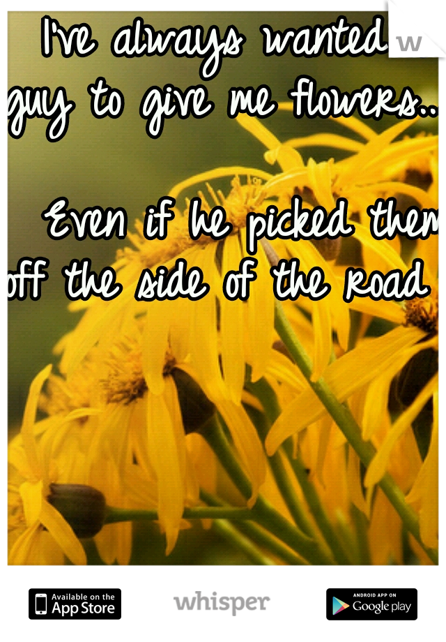 I've always wanted a guy to give me flowers...                   Even if he picked them  off the side of the road