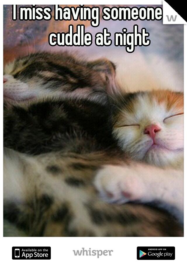 I miss having someone to cuddle at night