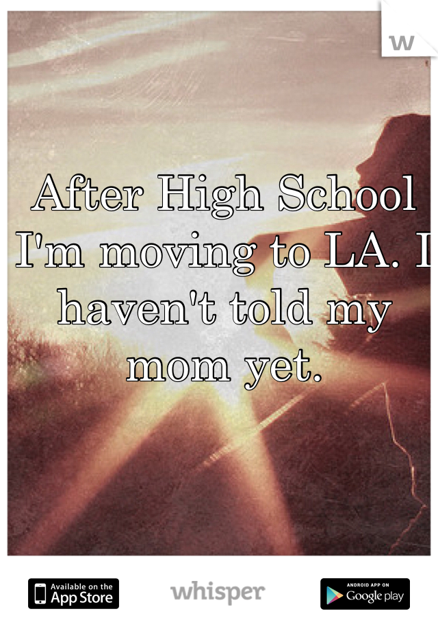 After High School I'm moving to LA. I haven't told my mom yet.