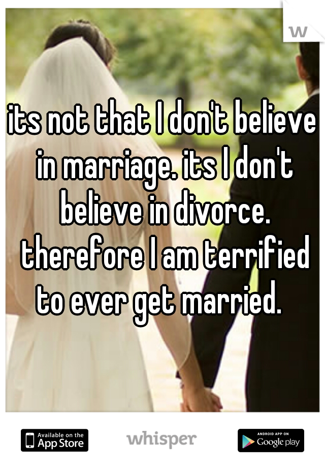 its not that I don't believe in marriage. its I don't believe in divorce. therefore I am terrified to ever get married.